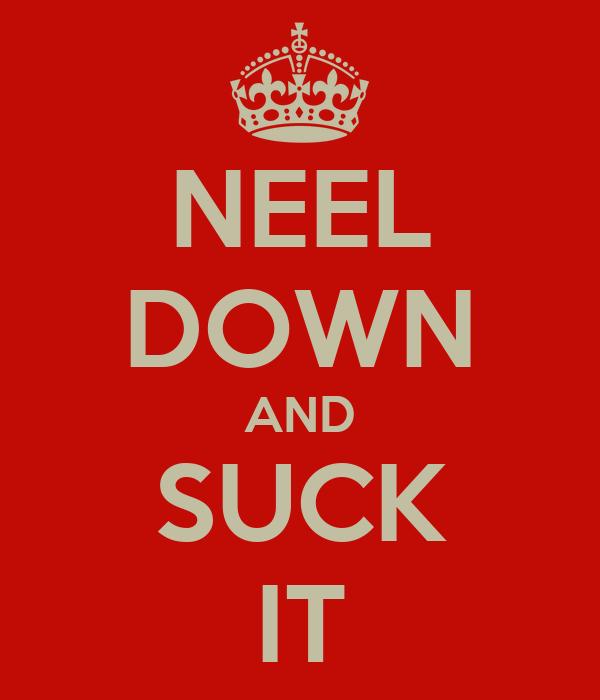 NEEL DOWN AND SUCK IT