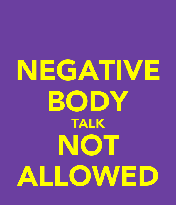 NEGATIVE BODY TALK NOT ALLOWED