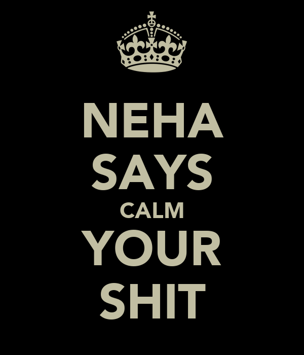 NEHA SAYS CALM YOUR SHIT