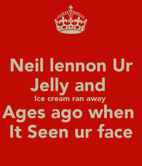 Neil lennon Ur Jelly and  Ice cream ran away  Ages ago when  It Seen ur face