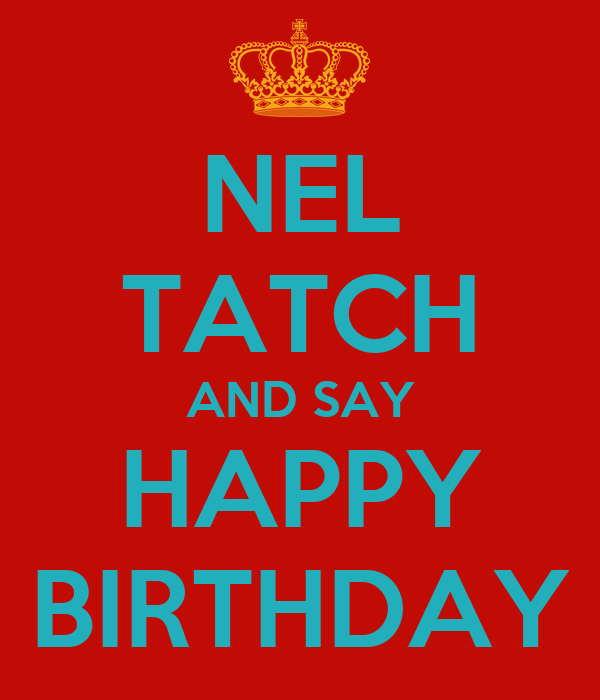 NEL TATCH AND SAY HAPPY BIRTHDAY