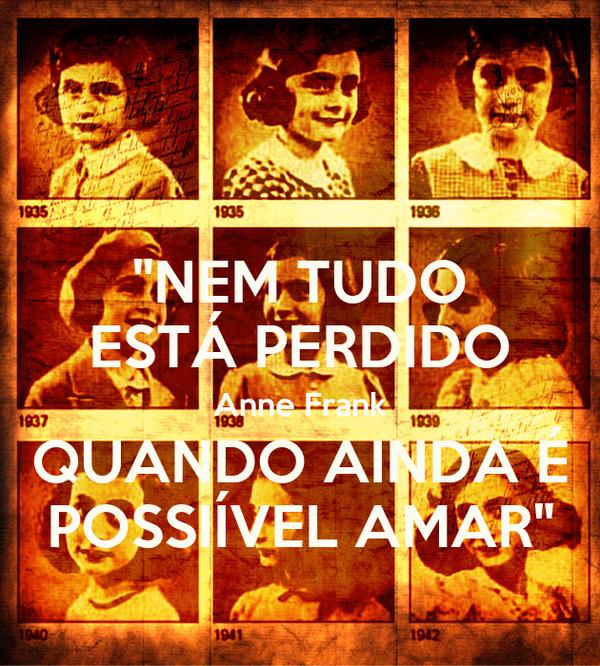 """""""NEM TUDO ESTÁ PERDIDO Anne Frank QUANDO AINDA É POSSIÍVEL AMAR"""""""
