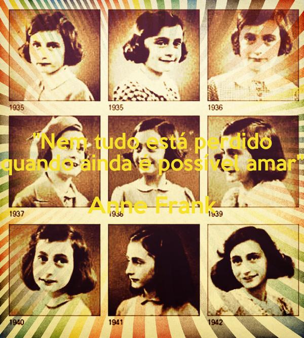 """""""Nem tudo está perdido quando ainda é possível amar"""" Anne Frank"""