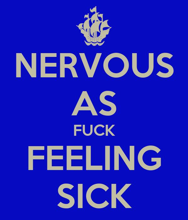 NERVOUS AS FUCK FEELING SICK
