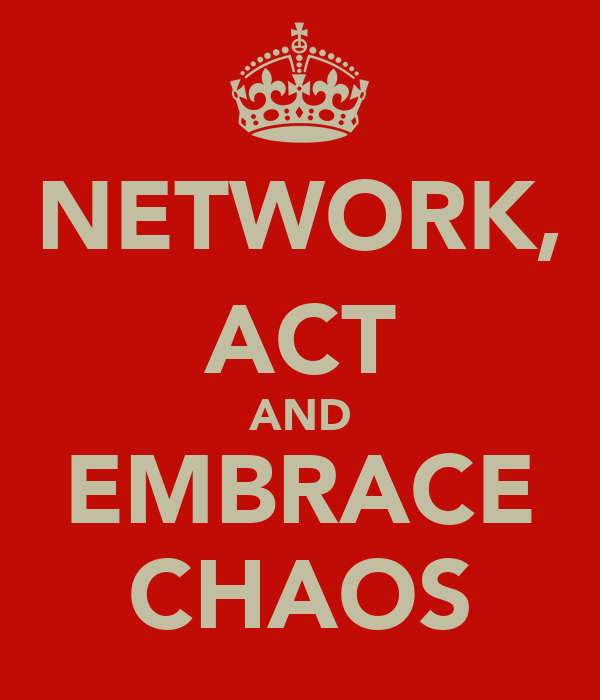 NETWORK, ACT AND EMBRACE CHAOS