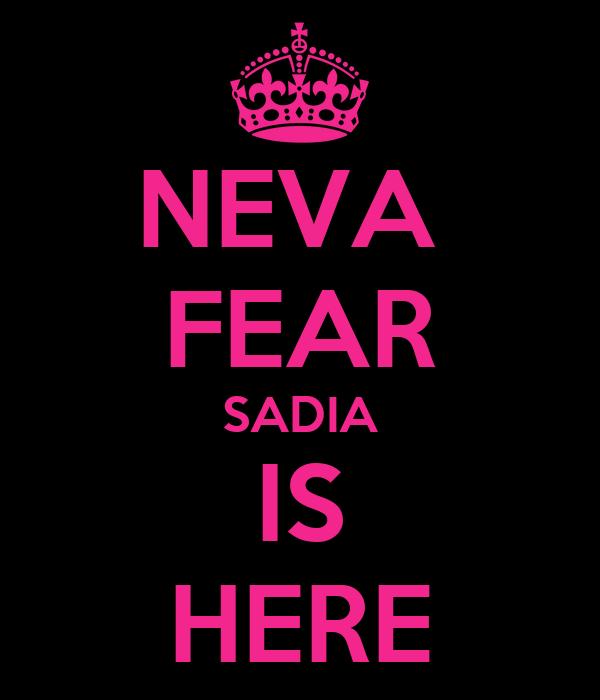NEVA  FEAR SADIA IS HERE