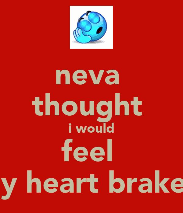 neva  thought  i would feel  my heart brake!