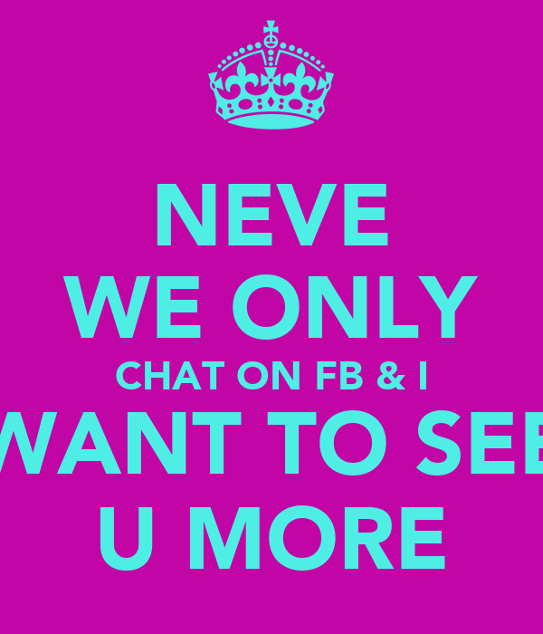 NEVE WE ONLY CHAT ON FB & I WANT TO SEE U MORE