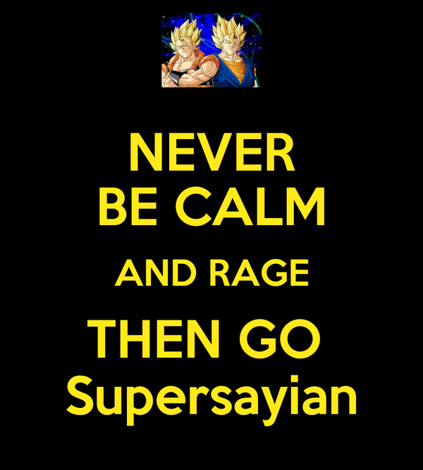 NEVER BE CALM AND RAGE THEN GO  Supersayian