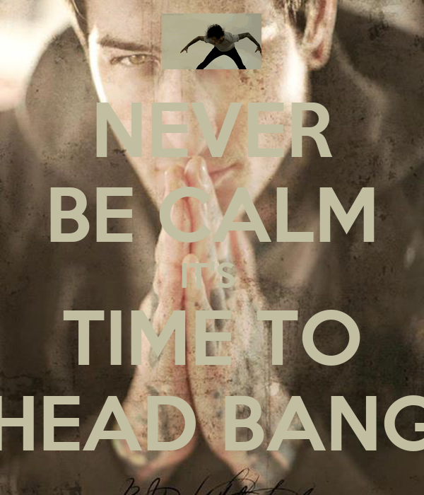 NEVER BE CALM IT'S  TIME TO HEAD BANG
