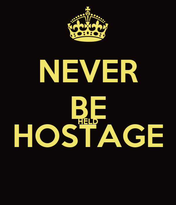 NEVER BE HELD HOSTAGE