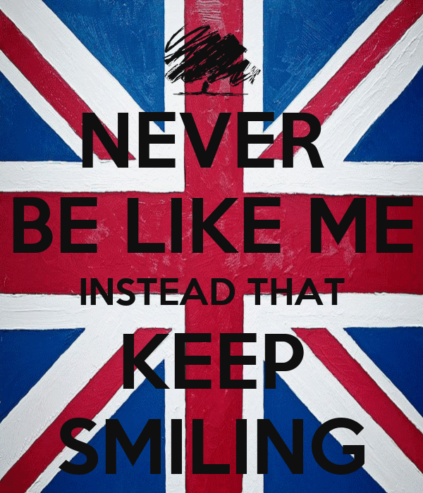NEVER  BE LIKE ME INSTEAD THAT KEEP SMILING