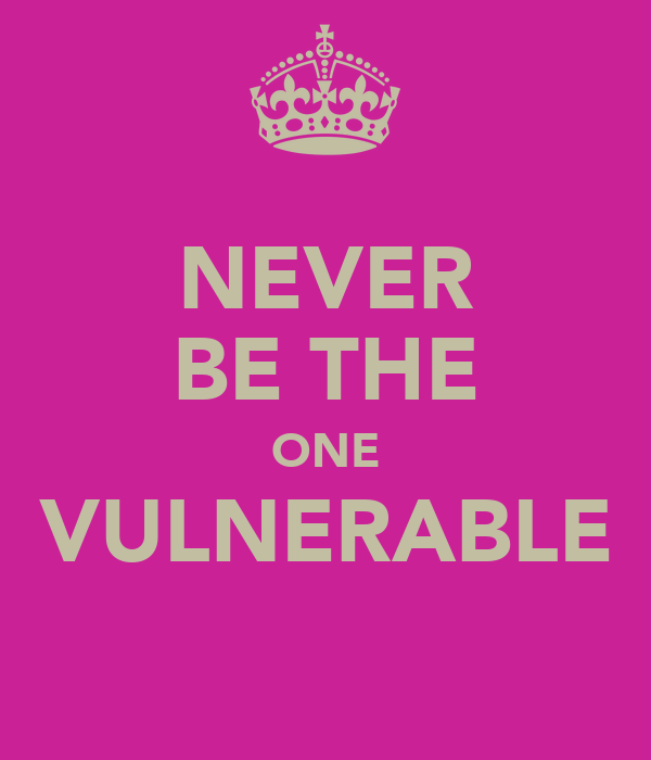 NEVER BE THE ONE VULNERABLE