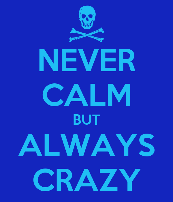 NEVER CALM BUT ALWAYS CRAZY