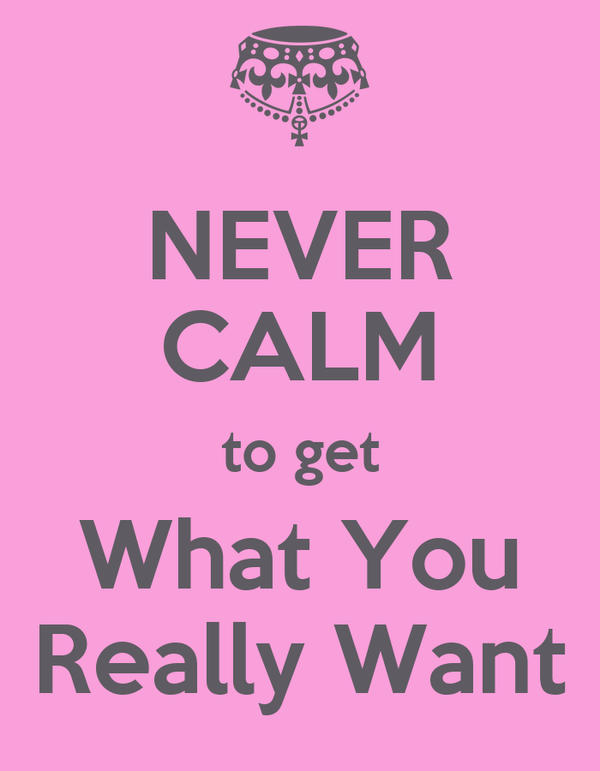 NEVER CALM to get What You Really Want