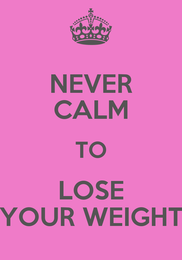 NEVER CALM TO LOSE YOUR WEIGHT