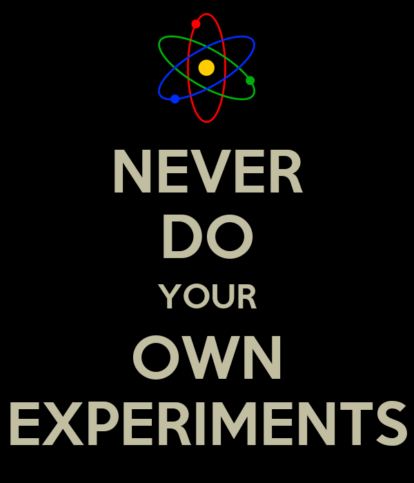 NEVER DO YOUR OWN EXPERIMENTS