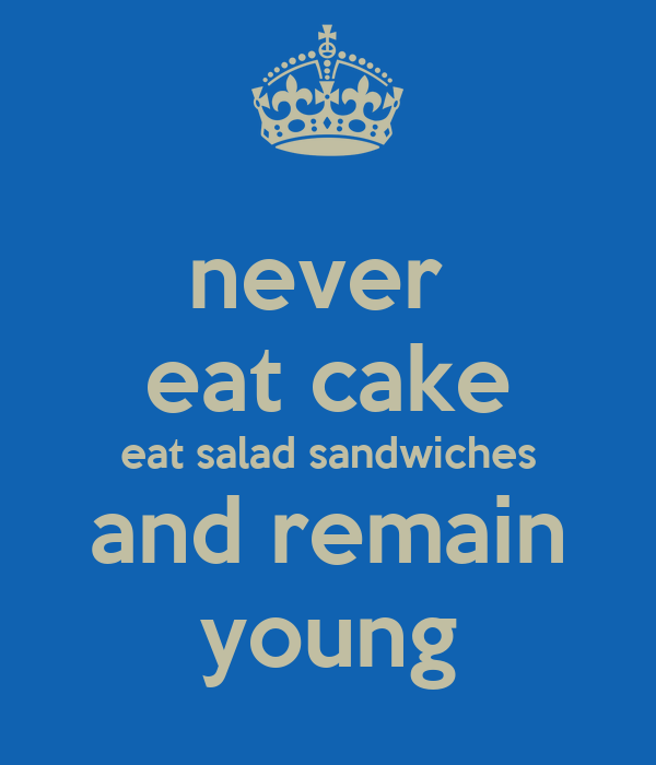 never  eat cake eat salad sandwiches and remain young