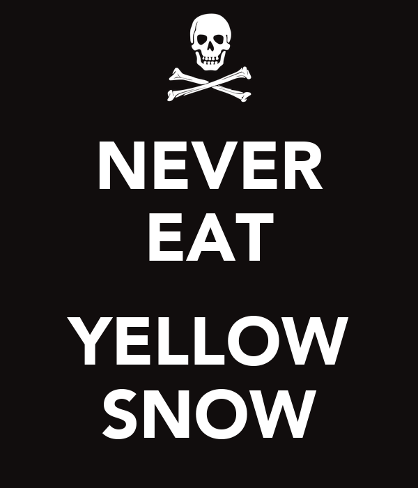 NEVER EAT  YELLOW SNOW