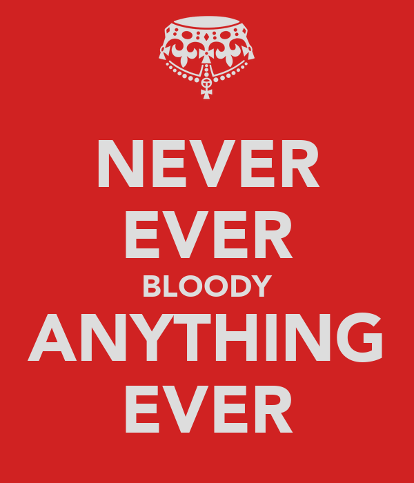 NEVER EVER BLOODY ANYTHING EVER