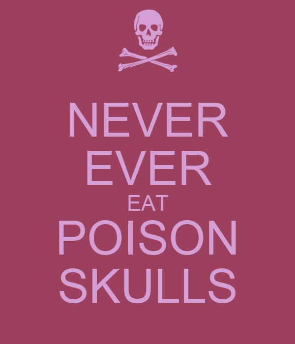 NEVER EVER EAT POISON SKULLS