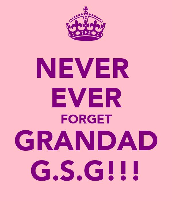NEVER  EVER FORGET GRANDAD G.S.G!!!