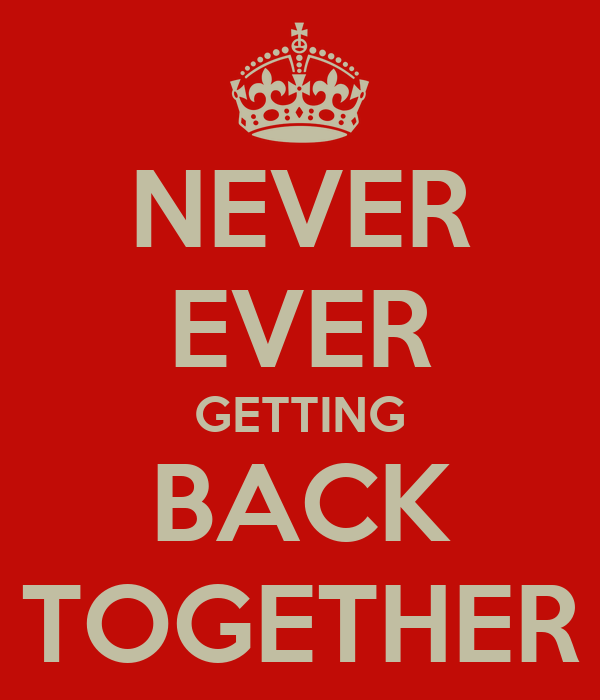NEVER EVER GETTING BACK TOGETHER