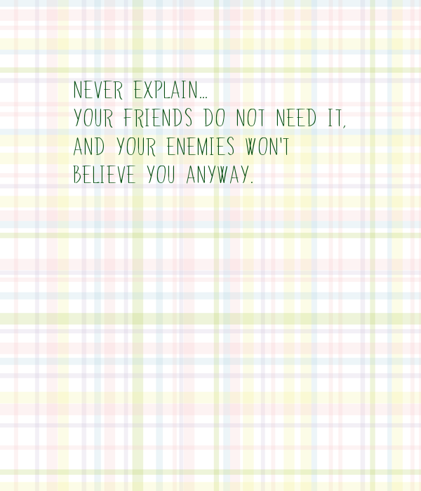 Never explain... Your friends do not need it,  and your enemies won't  believe you anyway.