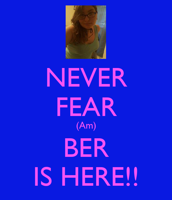 NEVER FEAR (Am) BER IS HERE!!
