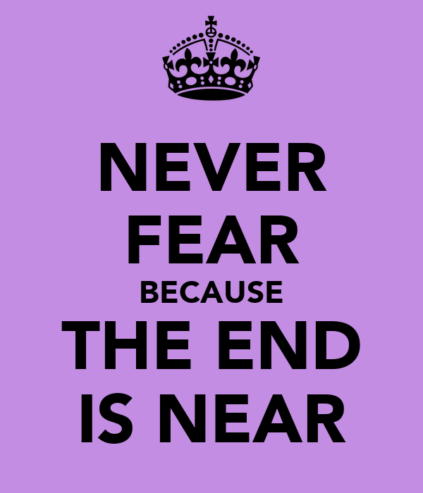 NEVER FEAR BECAUSE THE END IS NEAR