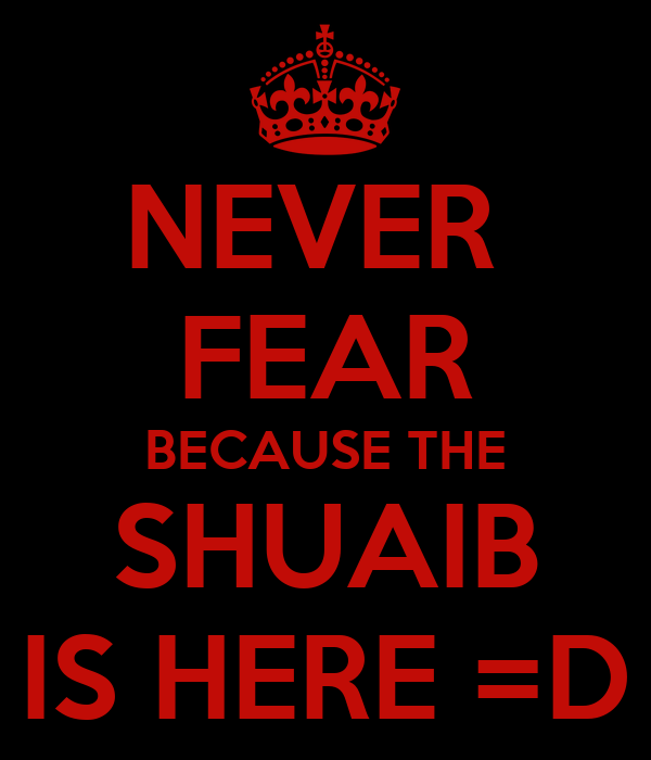 NEVER  FEAR BECAUSE THE SHUAIB IS HERE =D