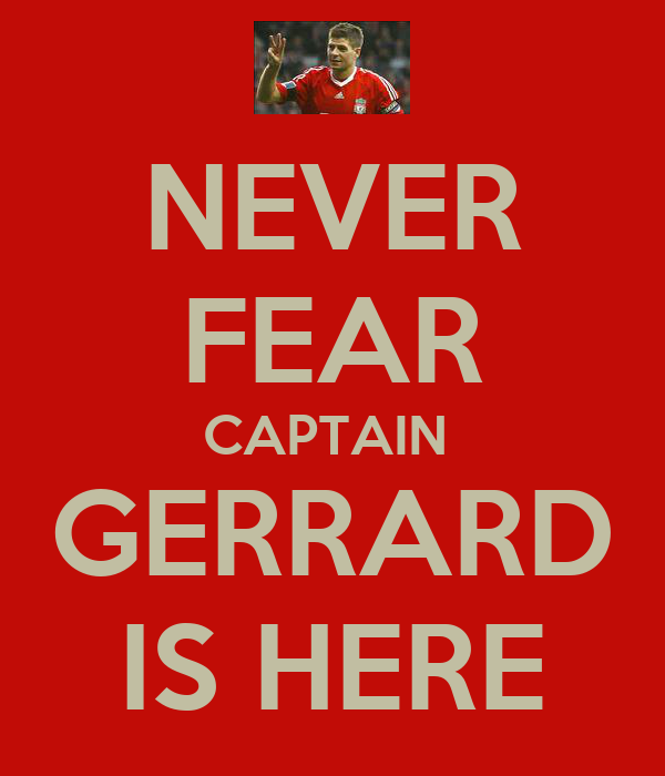NEVER FEAR CAPTAIN  GERRARD IS HERE