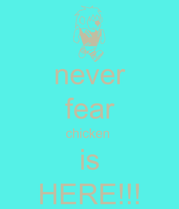 never  fear  chicken  is HERE!!!