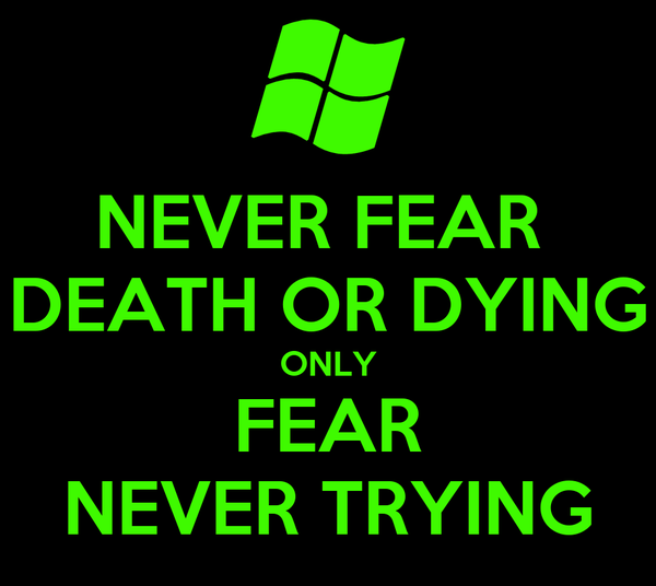 NEVER FEAR  DEATH OR DYING ONLY FEAR NEVER TRYING