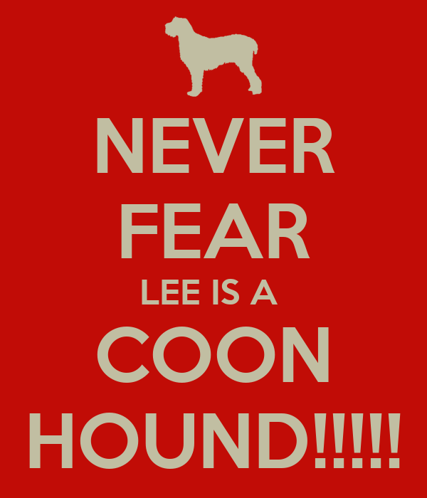 NEVER FEAR LEE IS A  COON HOUND!!!!!