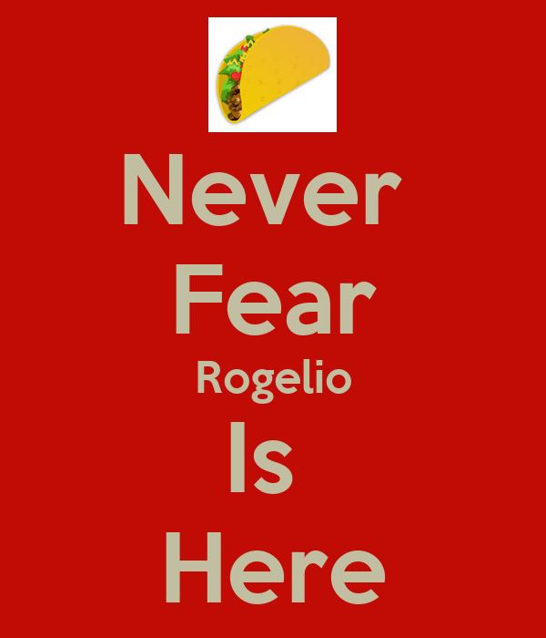 Never  Fear Rogelio Is  Here
