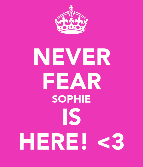 NEVER FEAR SOPHIE IS HERE! <3