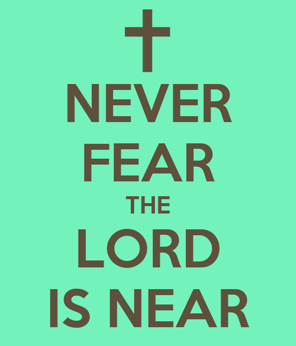 NEVER FEAR THE LORD IS NEAR
