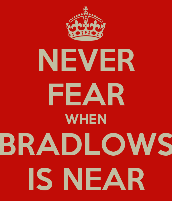 NEVER FEAR WHEN BRADLOWS IS NEAR