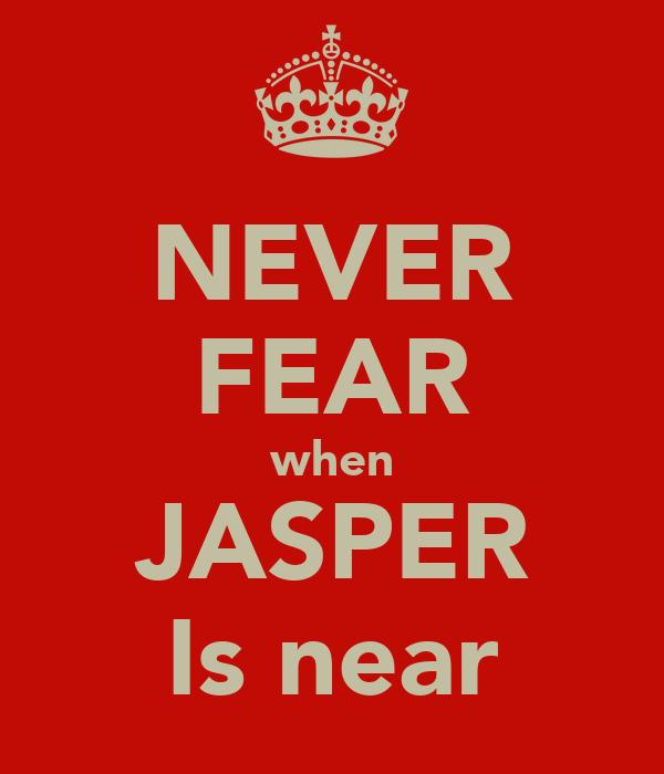 NEVER FEAR when JASPER Is near