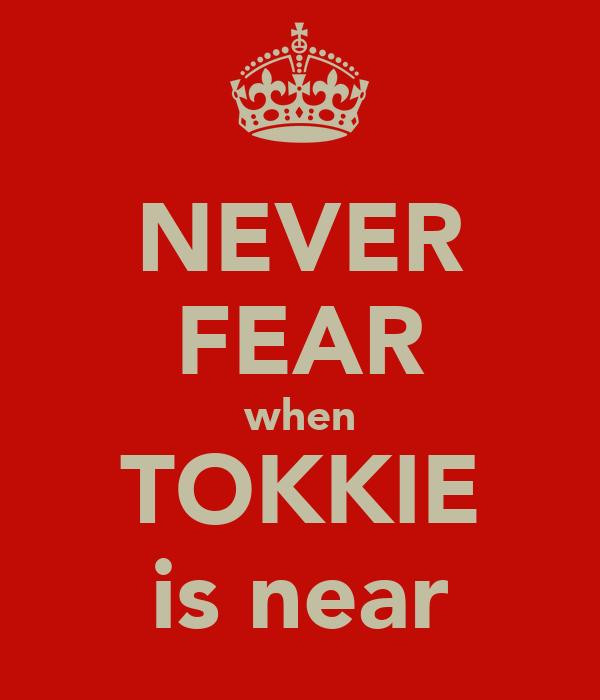 NEVER FEAR when TOKKIE is near