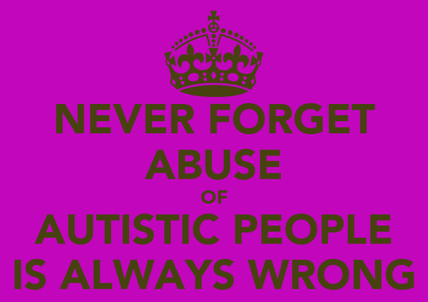 NEVER FORGET ABUSE OF AUTISTIC PEOPLE IS ALWAYS WRONG