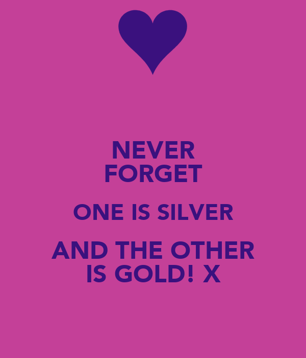 NEVER FORGET ONE IS SILVER AND THE OTHER IS GOLD! X