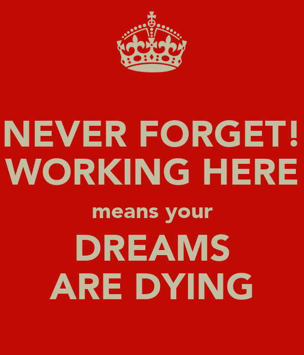 NEVER FORGET! WORKING HERE means your DREAMS ARE DYING