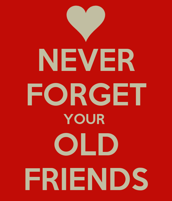 NEVER FORGET YOUR  OLD FRIENDS