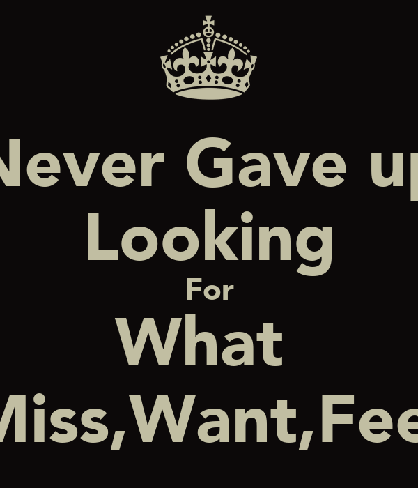 Never Gave up Looking For What  Miss,Want,Feel