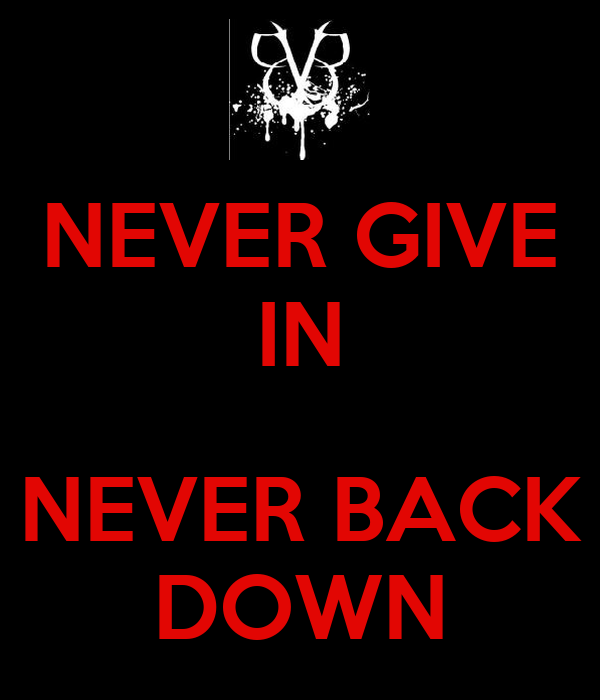 NEVER GIVE IN  NEVER BACK DOWN