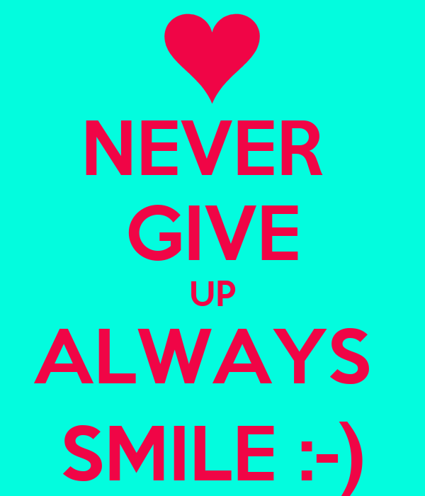 NEVER  GIVE UP ALWAYS  SMILE :-)