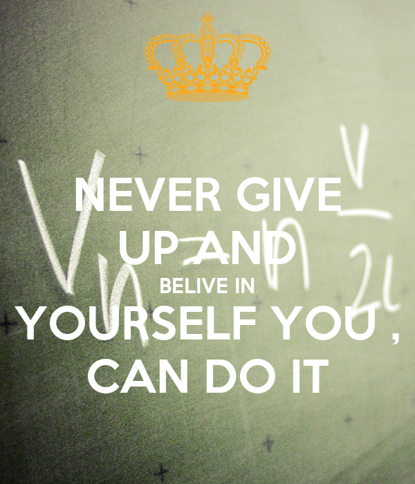 NEVER GIVE UP AND BELIVE IN YOURSELF YOU , CAN DO IT