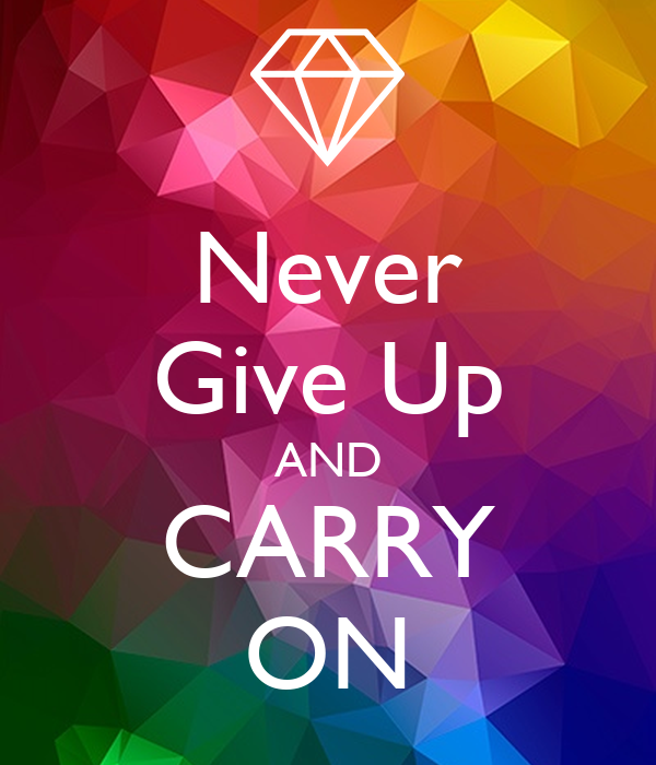 Never Give Up AND CARRY ON